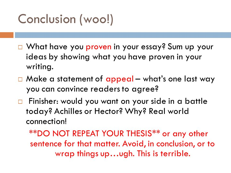 Conclusion (woo!) What have you proven in your essay Sum up your ideas by showing what you have proven in your writing.