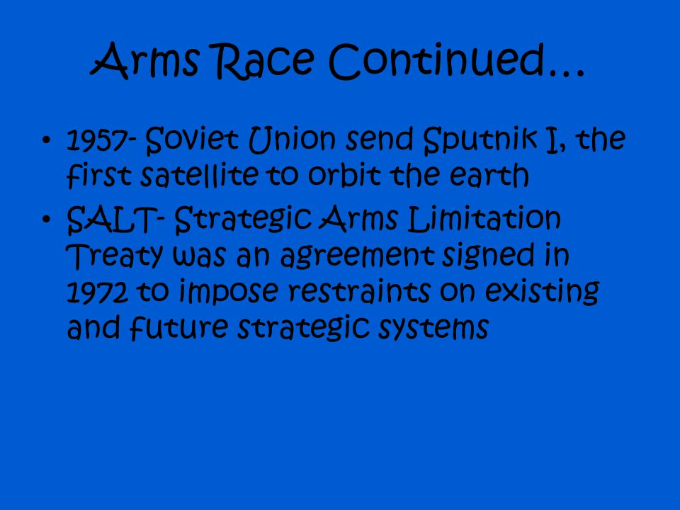 Arms Race Continued… 1957- Soviet Union send Sputnik I, the first satellite to orbit the earth.