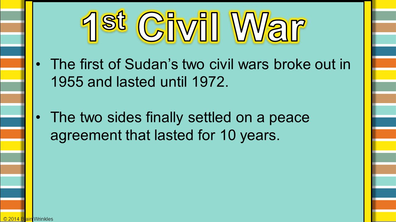 1st Civil War The first of Sudan's two civil wars broke out in 1955 and lasted until 1972.