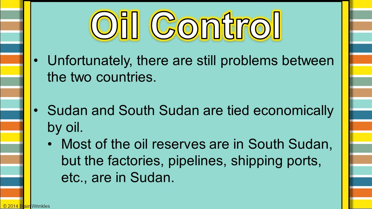Oil Control Unfortunately, there are still problems between the two countries. Sudan and South Sudan are tied economically by oil.