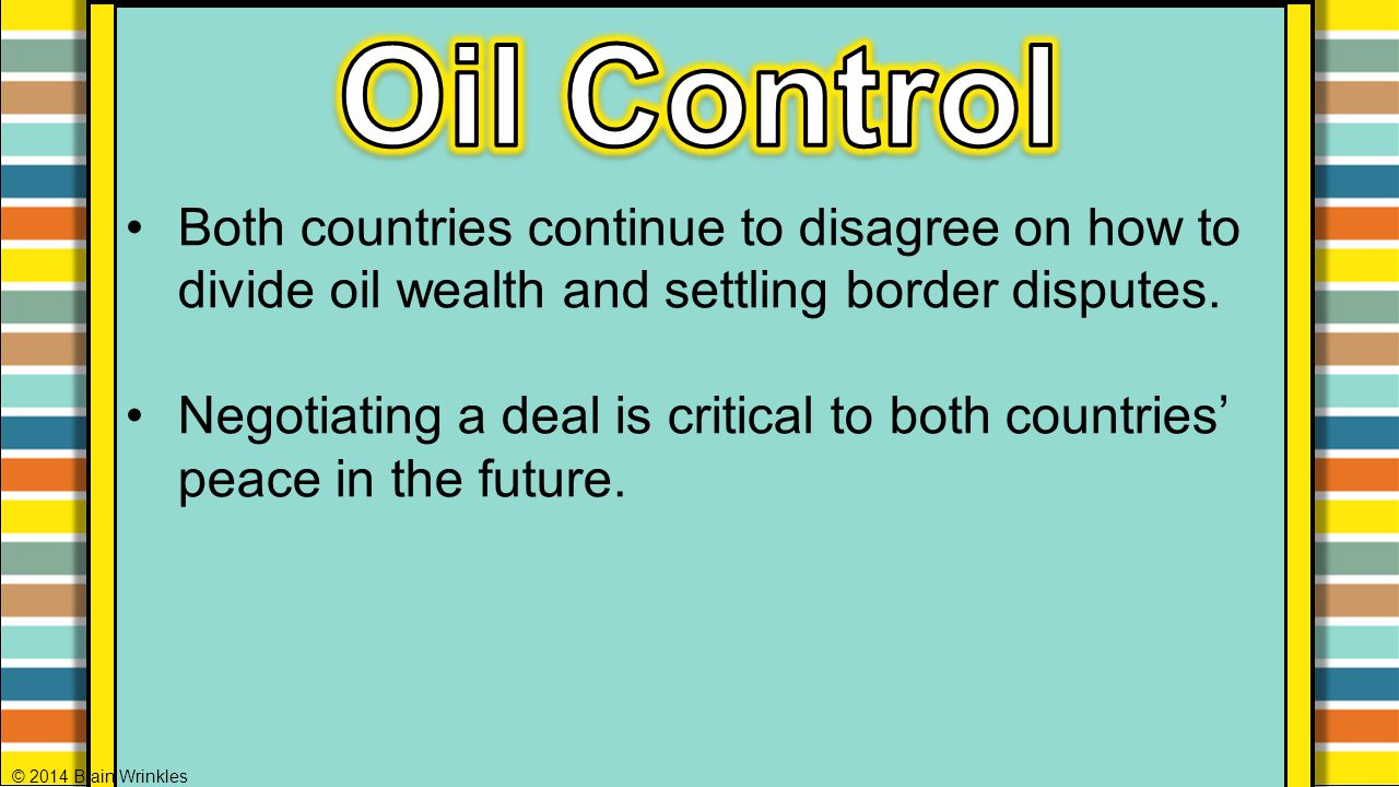 Oil Control Both countries continue to disagree on how to divide oil wealth and settling border disputes.