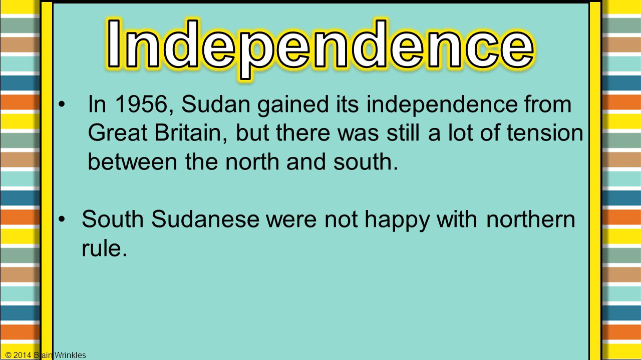 Independence In 1956, Sudan gained its independence from Great Britain, but there was still a lot of tension between the north and south.