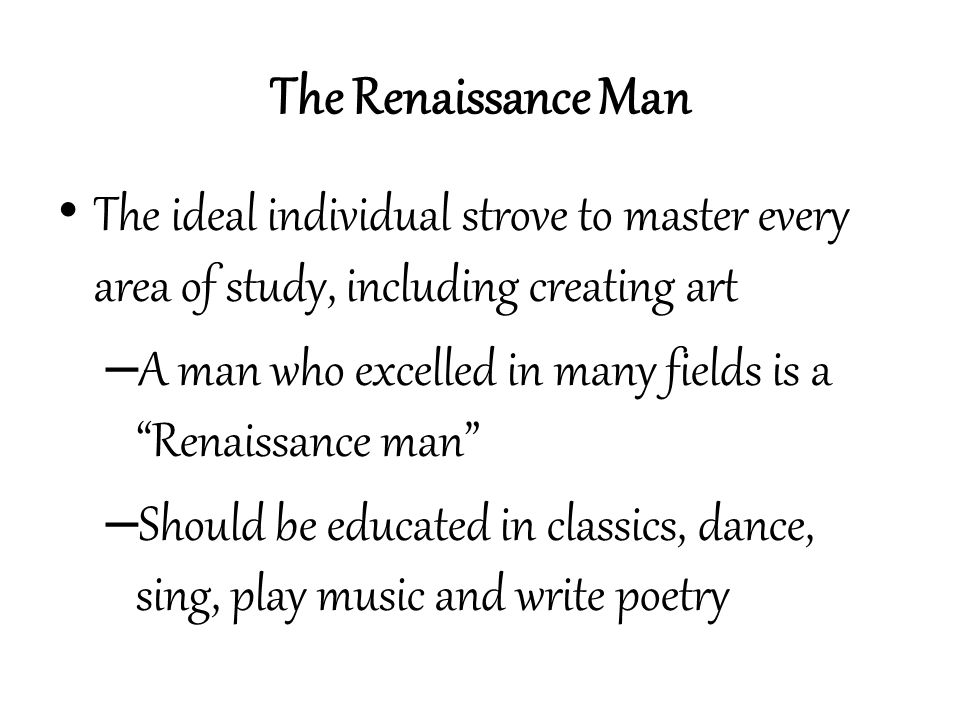 The Renaissance Man The ideal individual strove to master every area of study, including creating art.