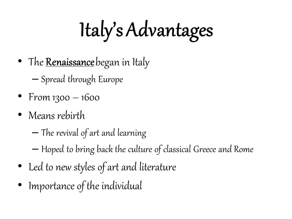 Italy's Advantages The Renaissance began in Italy From 1300 – 1600
