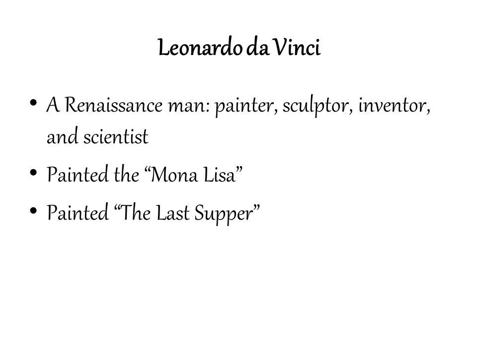 Leonardo da Vinci A Renaissance man: painter, sculptor, inventor, and scientist. Painted the Mona Lisa