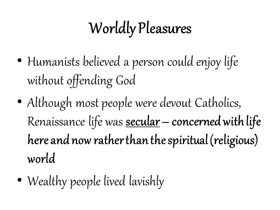 Worldly Pleasures Humanists believed a person could enjoy life without offending God.