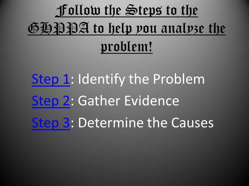 Follow the Steps to the GHPPA to help you analyze the problem!