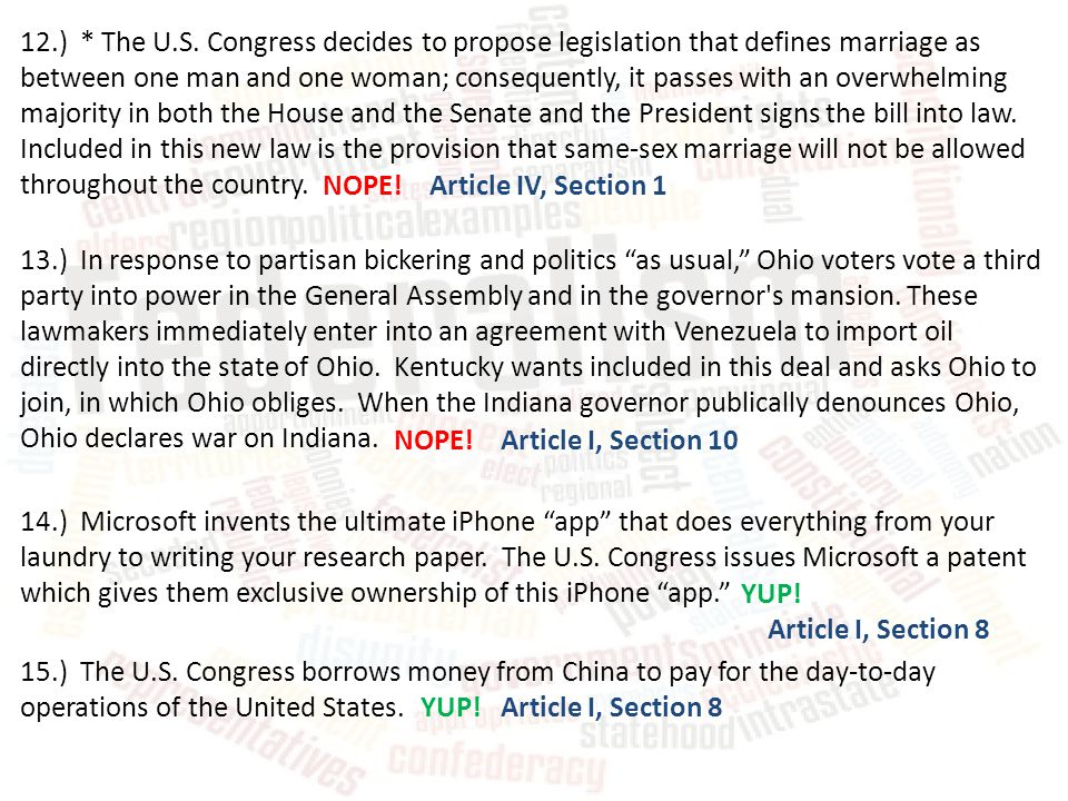 12.) * The U.S. Congress decides to propose legislation that defines marriage as between one man and one woman; consequently, it passes with an overwhelming majority in both the House and the Senate and the President signs the bill into law. Included in this new law is the provision that same-sex marriage will not be allowed throughout the country.