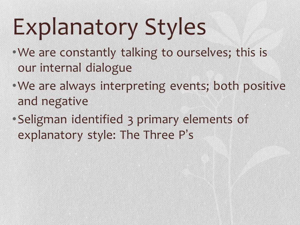 Explanatory Styles We are constantly talking to ourselves; this is our internal dialogue.