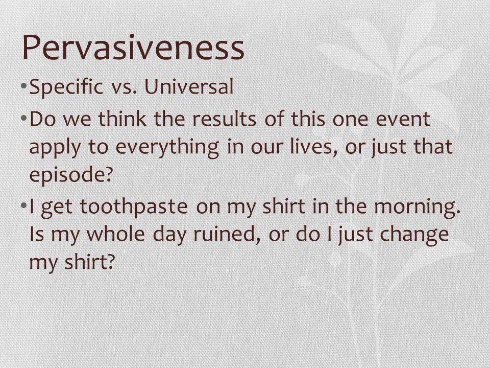 Pervasiveness Specific vs. Universal
