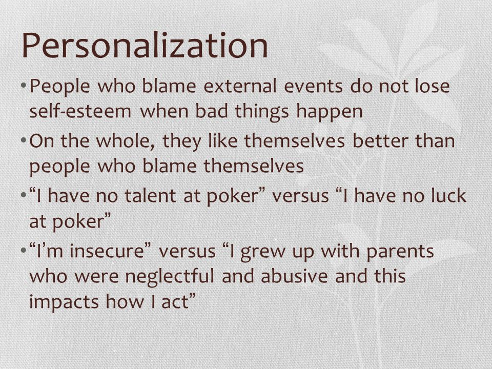 Personalization People who blame external events do not lose self-esteem when bad things happen.