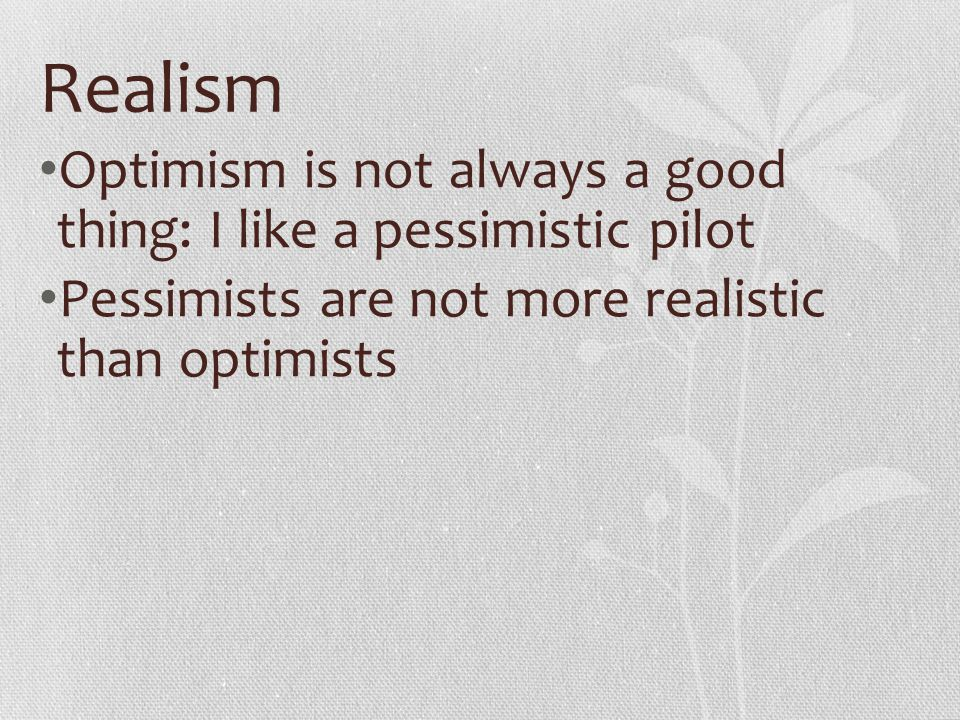 Realism Optimism is not always a good thing: I like a pessimistic pilot.
