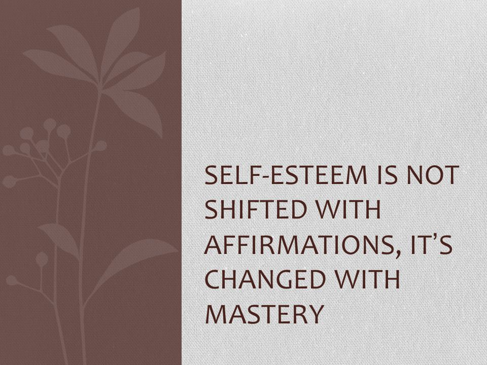 Self-esteem is not shifted with affirmations, it's changed with mastery