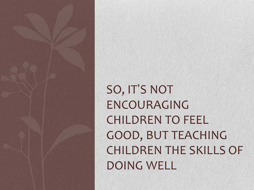 So, it's not encouraging children to feel good, but teaching children the skills of doing well