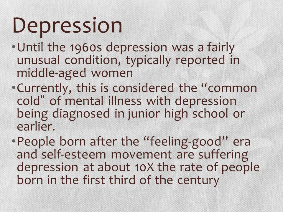 Depression Until the 1960s depression was a fairly unusual condition, typically reported in middle-aged women.