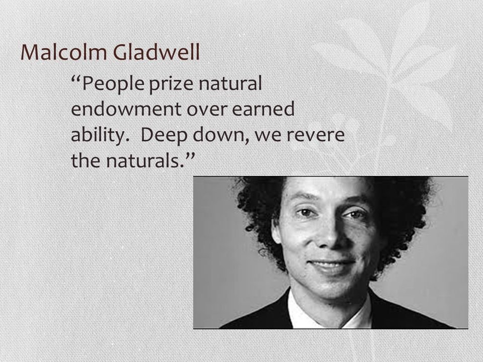 Malcolm Gladwell People prize natural endowment over earned ability.