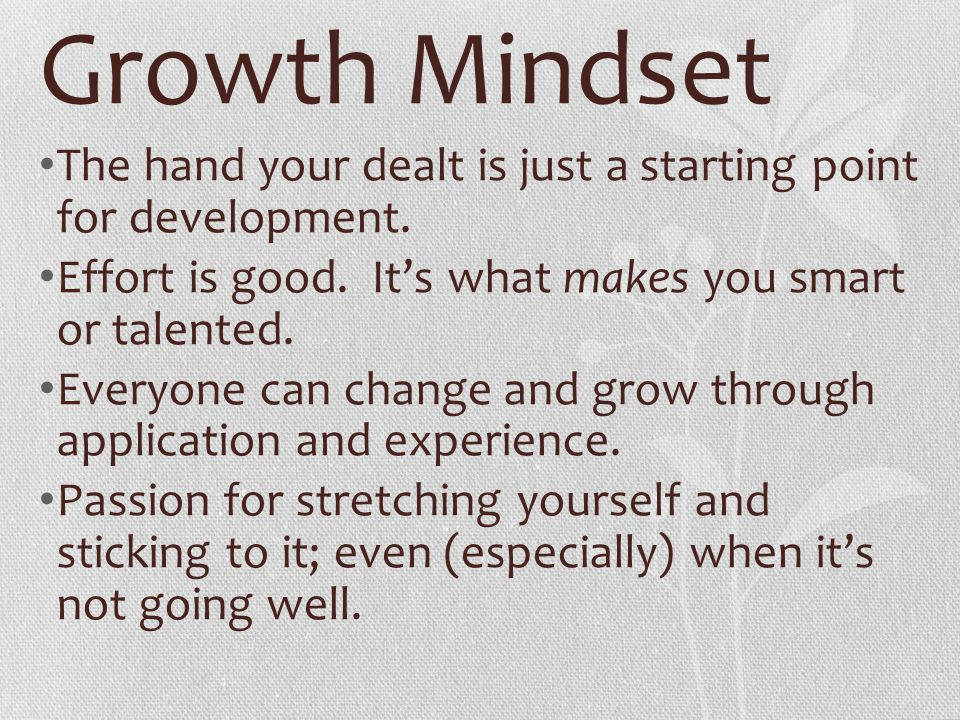 Growth Mindset The hand your dealt is just a starting point for development. Effort is good. It's what makes you smart or talented.