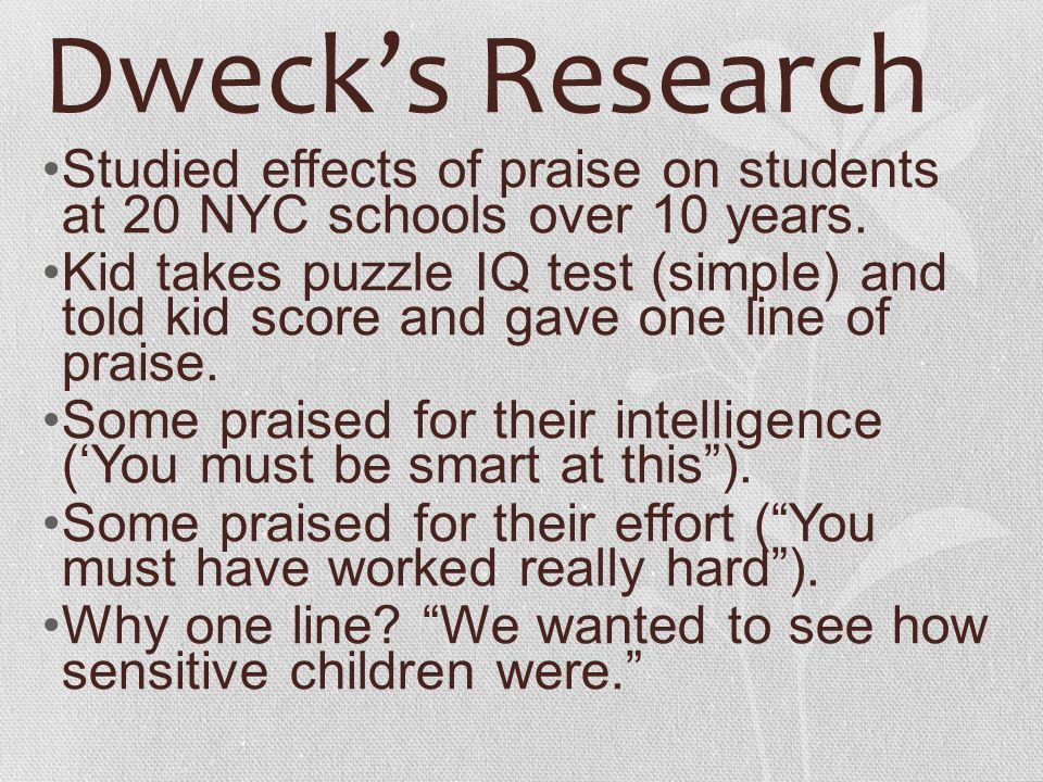 Dweck's Research Studied effects of praise on students at 20 NYC schools over 10 years.