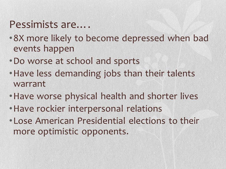 Pessimists are…. 8X more likely to become depressed when bad events happen. Do worse at school and sports.