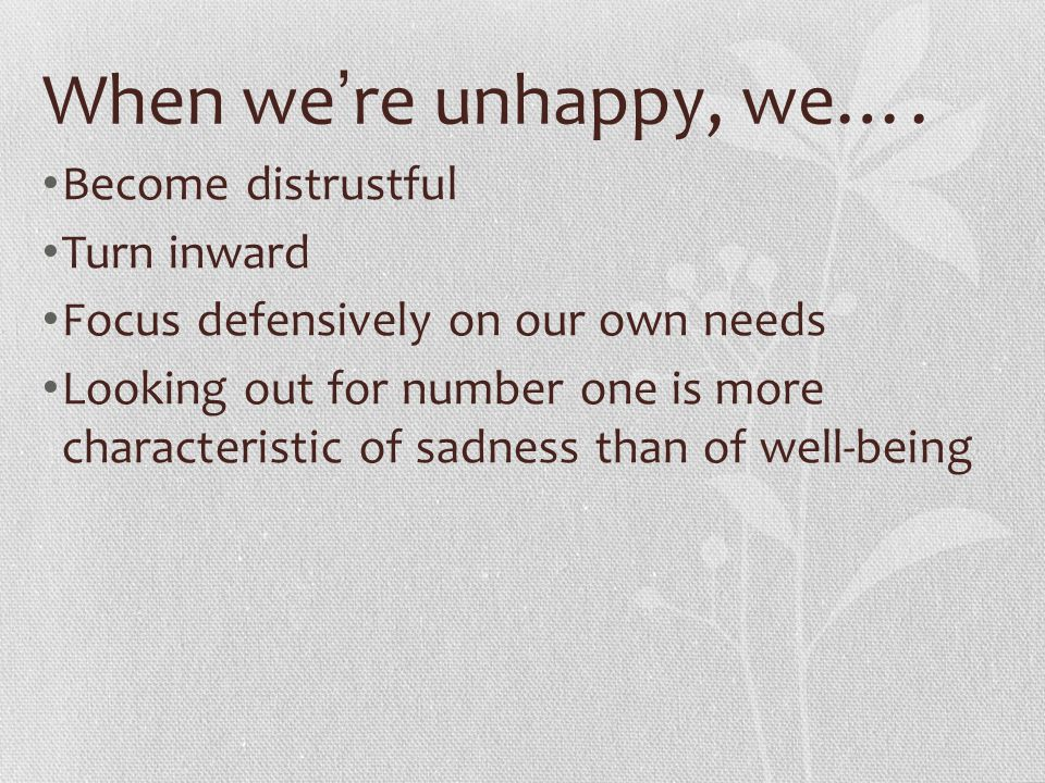 When we're unhappy, we…. Become distrustful Turn inward