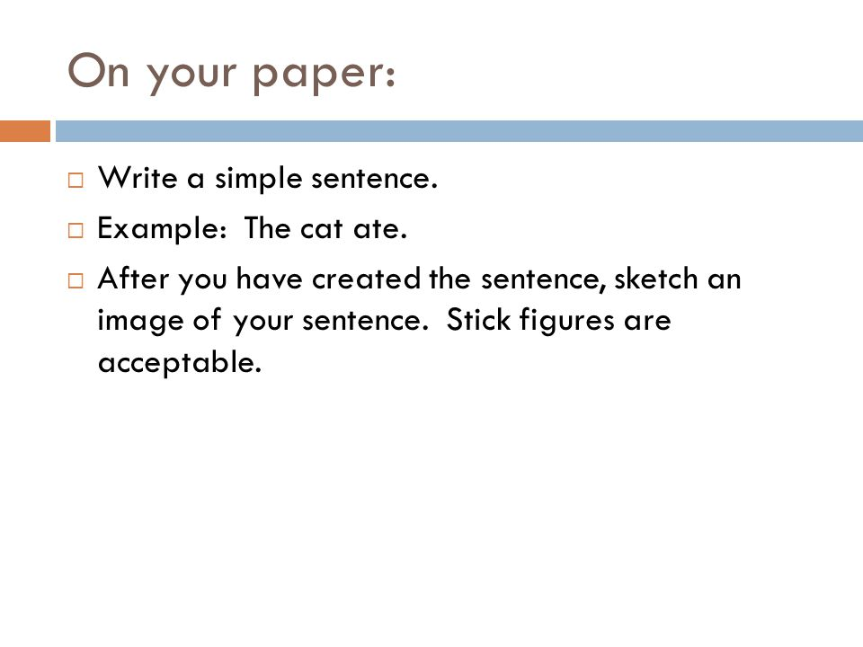 On your paper: Write a simple sentence. Example: The cat ate.
