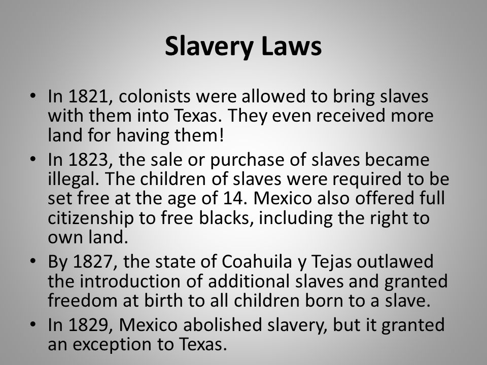 Slavery Laws In 1821, colonists were allowed to bring slaves with them into Texas. They even received more land for having them!