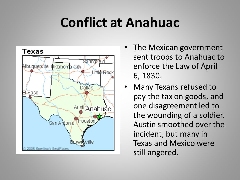 Conflict at Anahuac The Mexican government sent troops to Anahuac to enforce the Law of April 6, 1830.