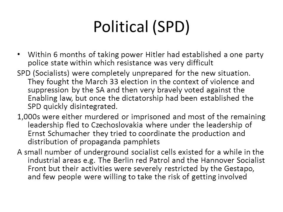 Political (SPD) Within 6 months of taking power Hitler had established a one party police state within which resistance was very difficult.