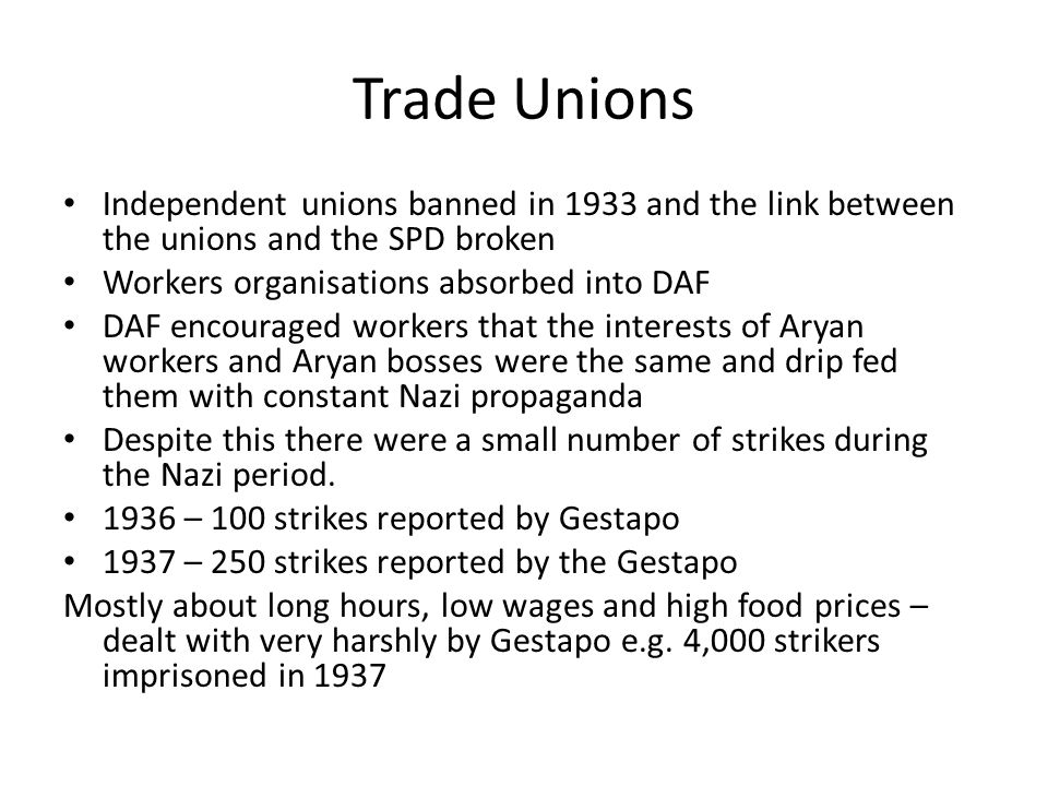Trade Unions Independent unions banned in 1933 and the link between the unions and the SPD broken. Workers organisations absorbed into DAF.