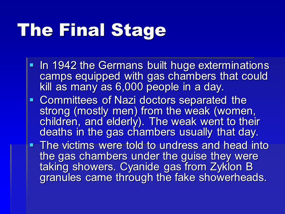 The Final Stage In 1942 the Germans built huge exterminations camps equipped with gas chambers that could kill as many as 6,000 people in a day.