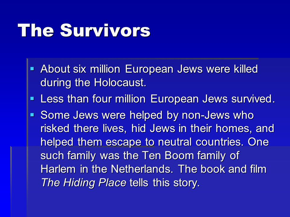 The Survivors About six million European Jews were killed during the Holocaust. Less than four million European Jews survived.