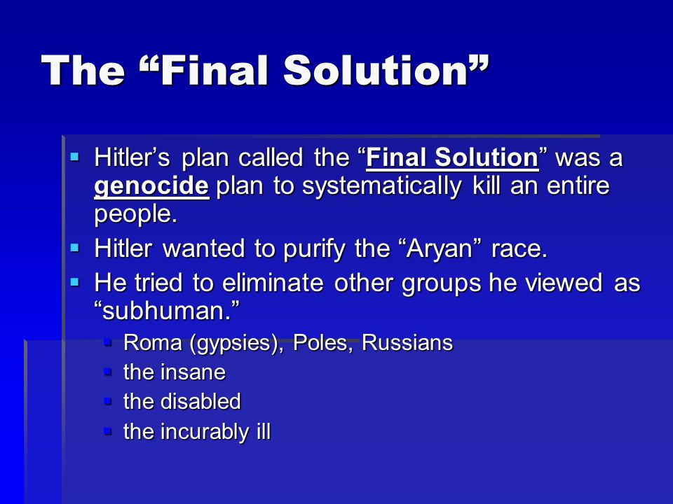 The Final Solution Hitler's plan called the Final Solution was a genocide plan to systematically kill an entire people.
