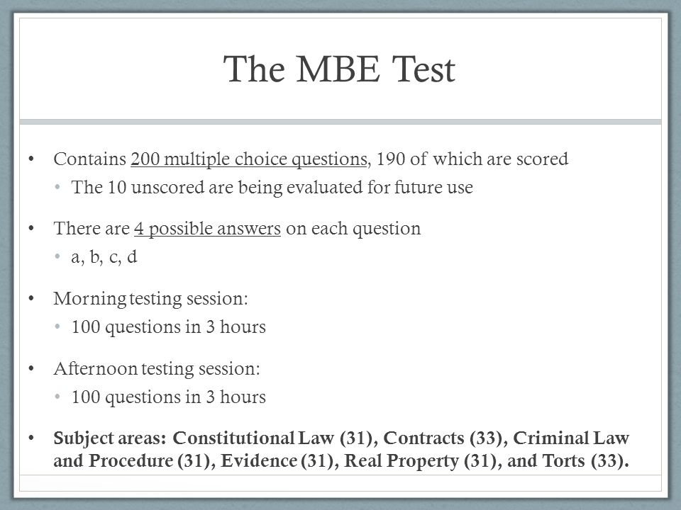 The MBE Test Contains 200 multiple choice questions, 190 of which are scored. The 10 unscored are being evaluated for future use.