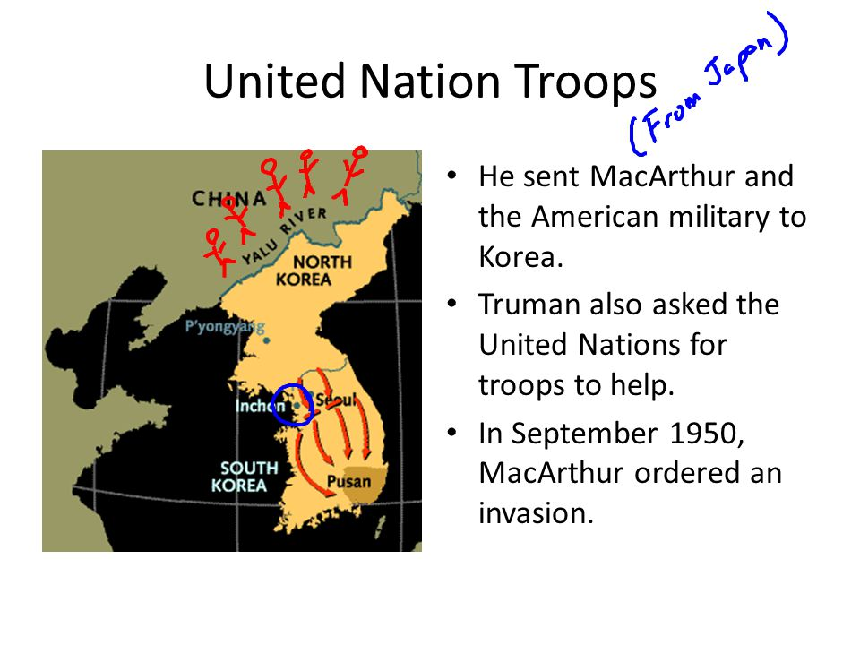 United Nation Troops He sent MacArthur and the American military to Korea. Truman also asked the United Nations for troops to help.