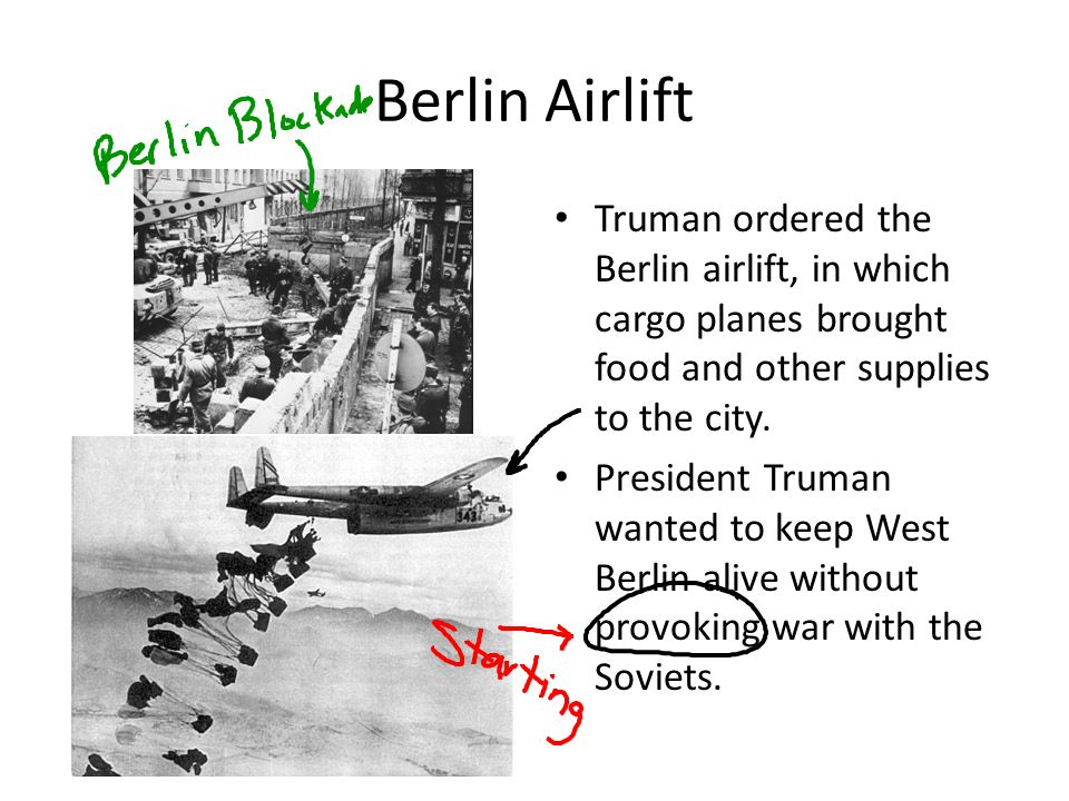 Berlin Airlift Truman ordered the Berlin airlift, in which cargo planes brought food and other supplies to the city.