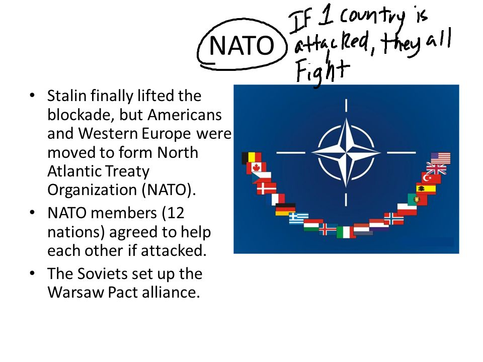 NATO Stalin finally lifted the blockade, but Americans and Western Europe were moved to form North Atlantic Treaty Organization (NATO).