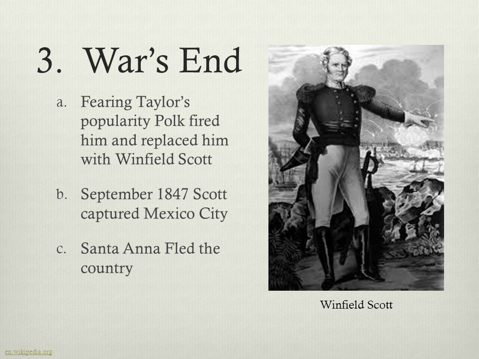 3. War's End Fearing Taylor's popularity Polk fired him and replaced him with Winfield Scott. September 1847 Scott captured Mexico City.