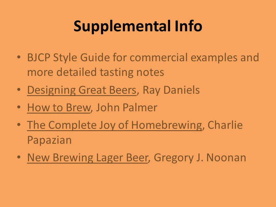 Supplemental Info BJCP Style Guide for commercial examples and more detailed tasting notes. Designing Great Beers, Ray Daniels.