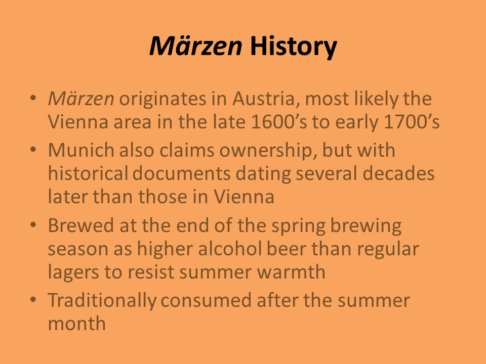 Märzen History Märzen originates in Austria, most likely the Vienna area in the late 1600's to early 1700's.