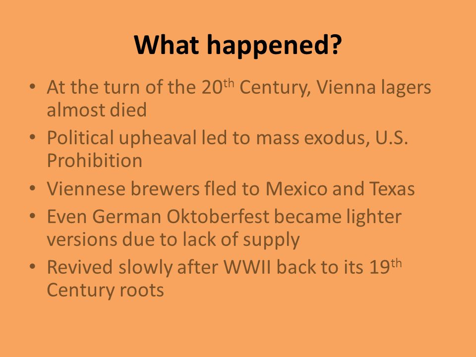 What happened At the turn of the 20th Century, Vienna lagers almost died. Political upheaval led to mass exodus, U.S. Prohibition.