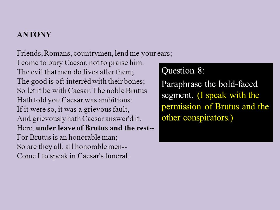 Question 8: Paraphrase the bold-faced segment. (I speak with the permission of Brutus and the other conspirators.)