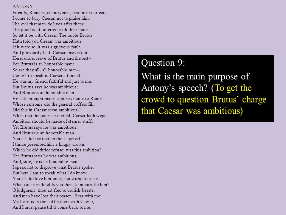 Question 9: What is the main purpose of Antony's speech (To get the crowd to question Brutus' charge that Caesar was ambitious)