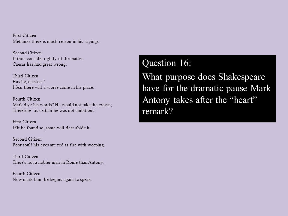 Question 16: What purpose does Shakespeare have for the dramatic pause Mark Antony takes after the heart remark