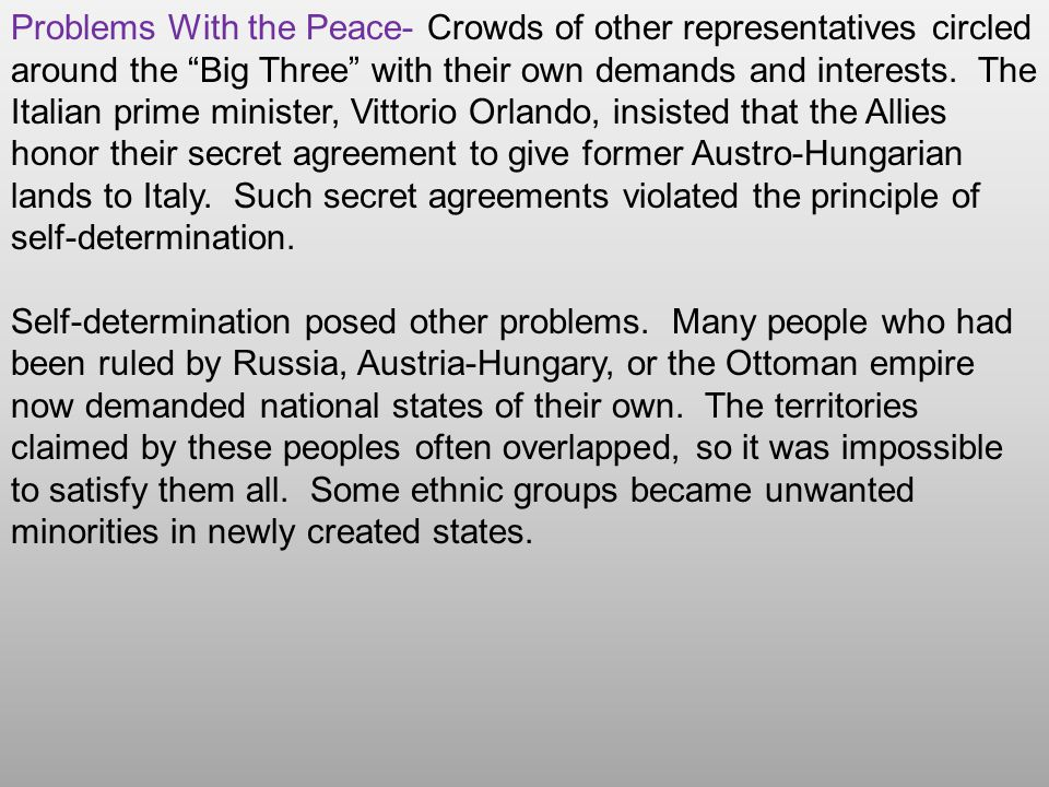 Problems With the Peace- Crowds of other representatives circled around the Big Three with their own demands and interests. The Italian prime minister, Vittorio Orlando, insisted that the Allies honor their secret agreement to give former Austro-Hungarian lands to Italy. Such secret agreements violated the principle of self-determination.