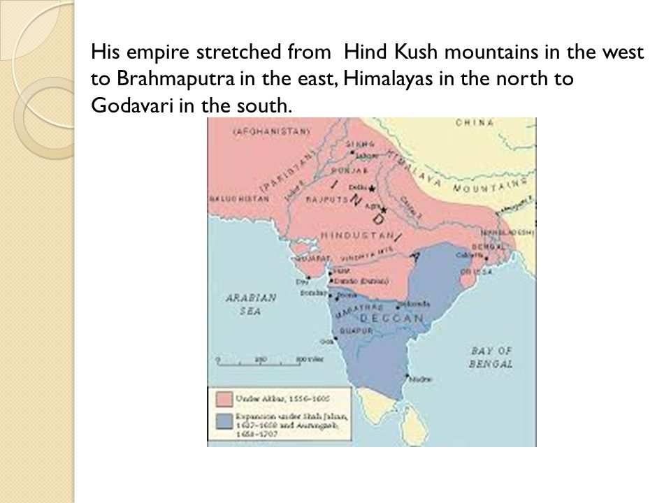 His empire stretched from Hind Kush mountains in the west to Brahmaputra in the east, Himalayas in the north to Godavari in the south.