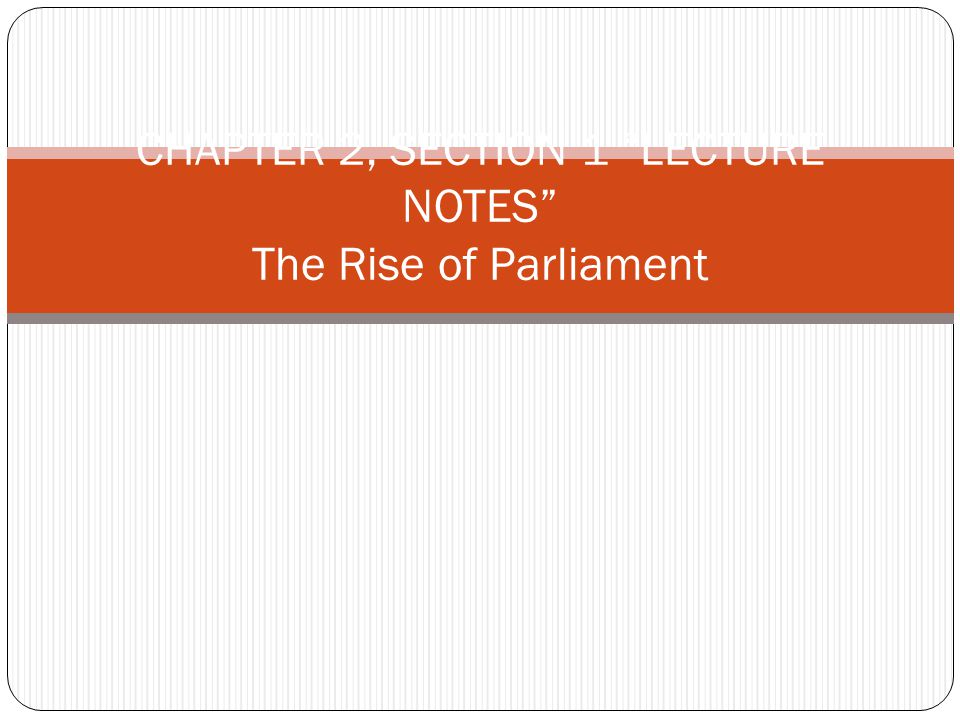 CHAPTER 2, SECTION 1 LECTURE NOTES The Rise of Parliament
