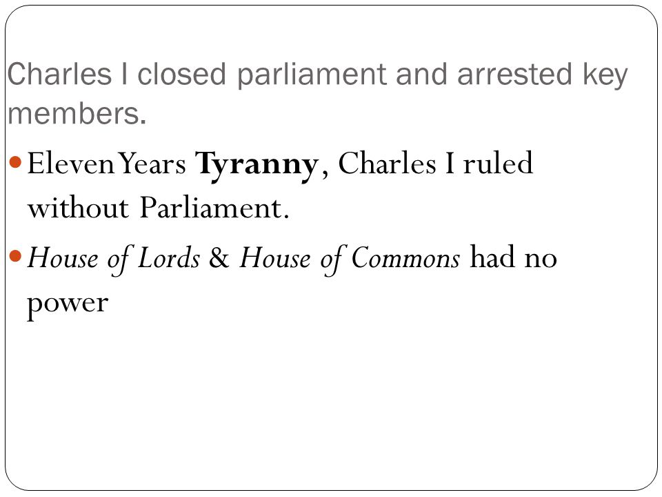 Charles I closed parliament and arrested key members.