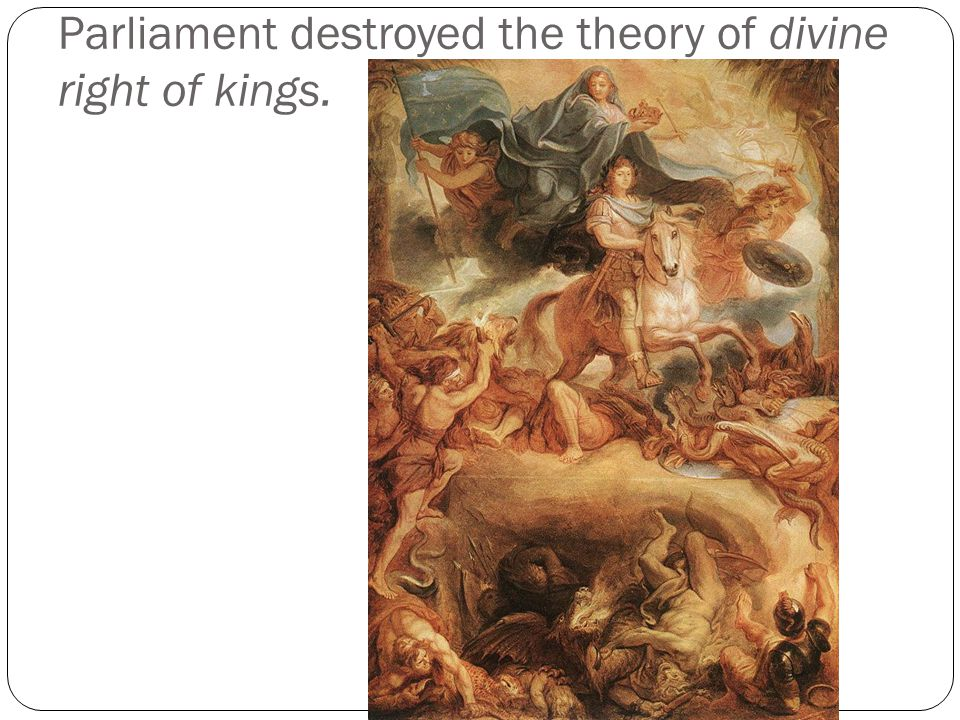 Parliament destroyed the theory of divine right of kings.