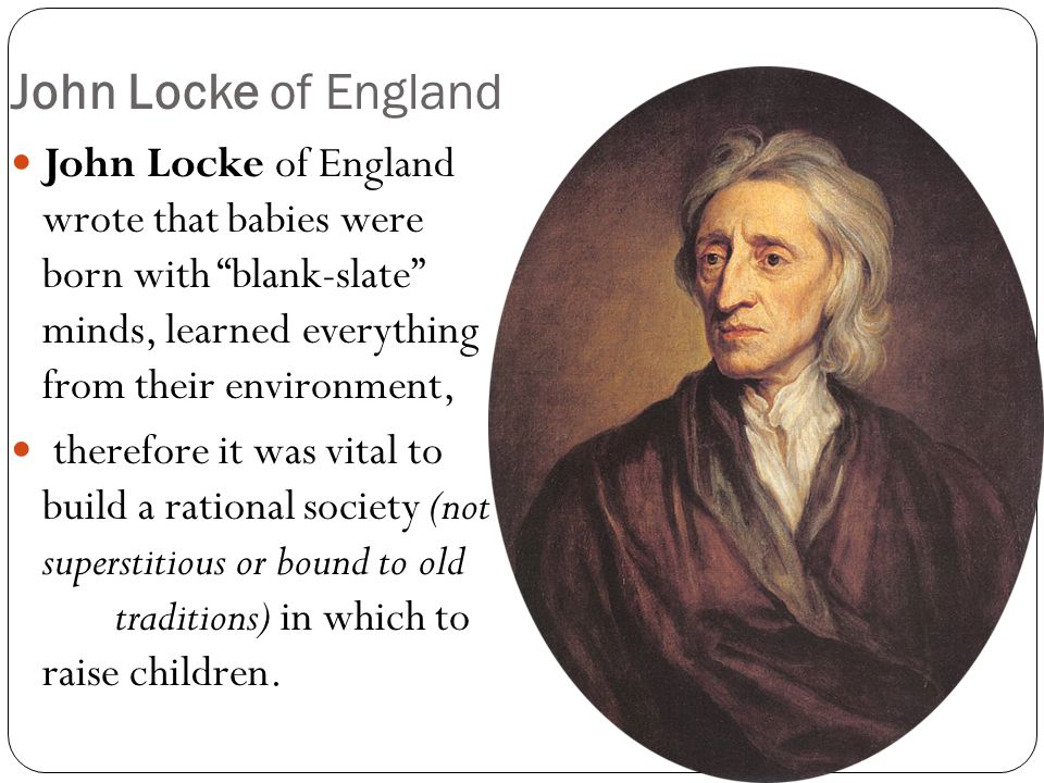 John Locke of England John Locke of England wrote that babies were born with blank-slate minds, learned everything from their environment,