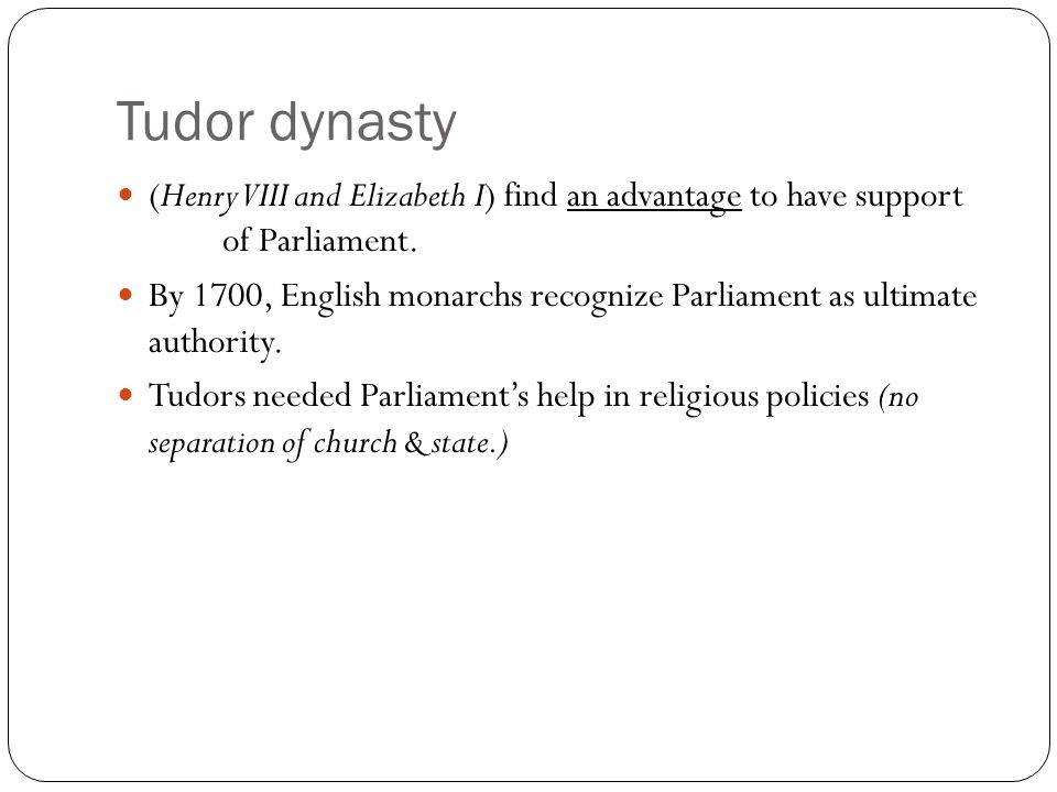 Tudor dynasty (Henry VIII and Elizabeth I) find an advantage to have support of Parliament.